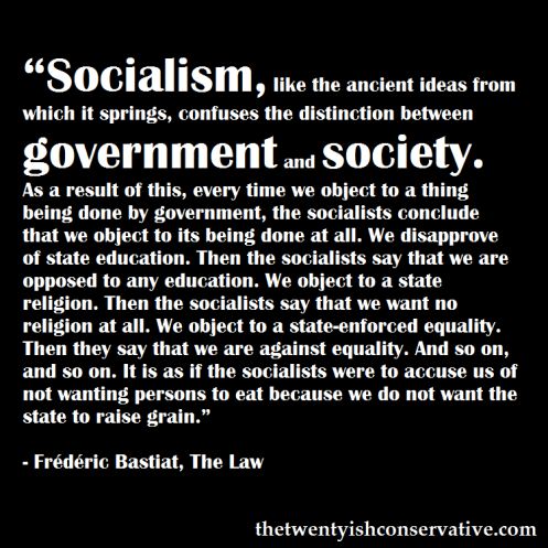"""Socialism, like the ancient ideas from which it springs, confuses the distinction between government and society. As a result of this, every time we object to a thing being done by government, the socialists conclude that we object to its being done at all. We disapprove of state education. Then the socialists say that we are opposed to any education. We object to a state religion. Then the socialists say that we want no religion at all. We object to a state-enforced equality. Then they say that we are against equality. And so on, and so on. It is as if the socialists were to accuse us of not wanting persons to eat because we do not want the state to raise grain.""  ― Frédéric Bastiat, The Law"