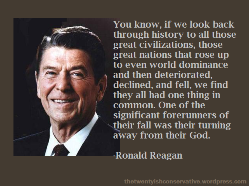 """You know, if we look back through history to all those great civilizations, those great nations that rose up to even world dominance and then deteriorated, declined, and fell, we find they all had one thing in common. One of the significant forerunners of their fall was their turning away from their God."" -Ronald Reagan"